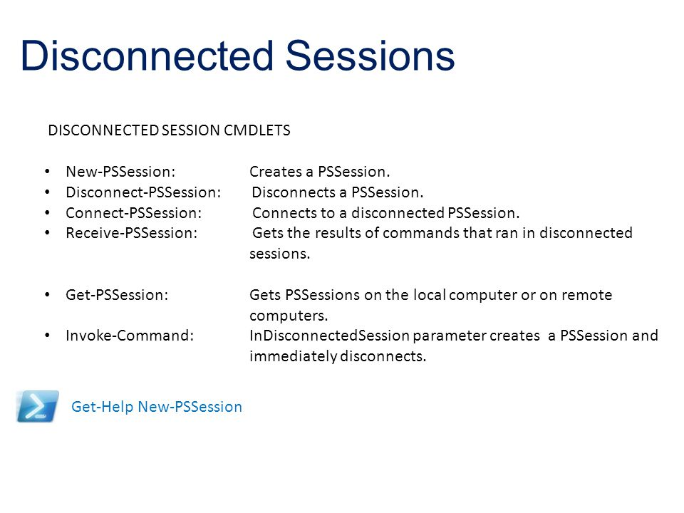 Disconnected Sessions Get-Help New-PSSession DISCONNECTED SESSION CMDLETS New-PSSession: Creates a PSSession. Disconnect-PSSession: Disconnects a PSSe
