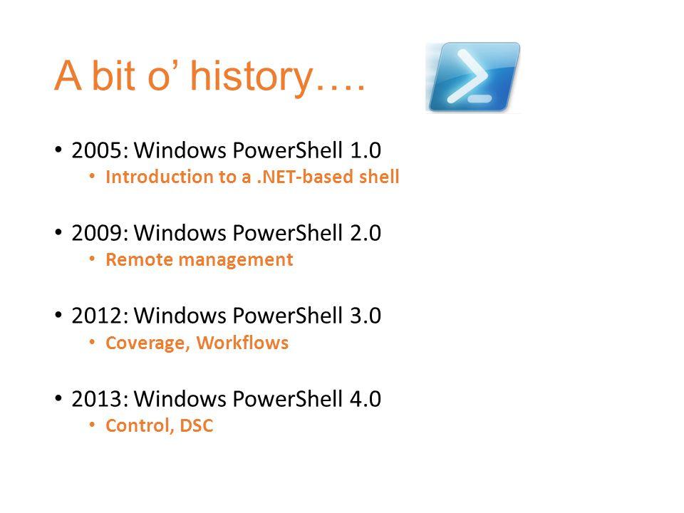 A bit o' history…. 2005: Windows PowerShell 1.0 Introduction to a.NET-based shell 2009: Windows PowerShell 2.0 Remote management 2012: Windows PowerSh