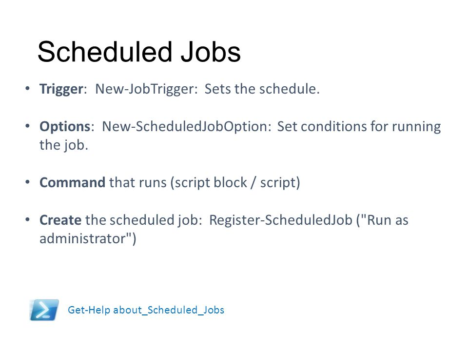Scheduled Jobs Don't exceed the IdleTimeout Set the BufferMode carefully Trigger: New-JobTrigger: Sets the schedule. Options: New-ScheduledJobOption: