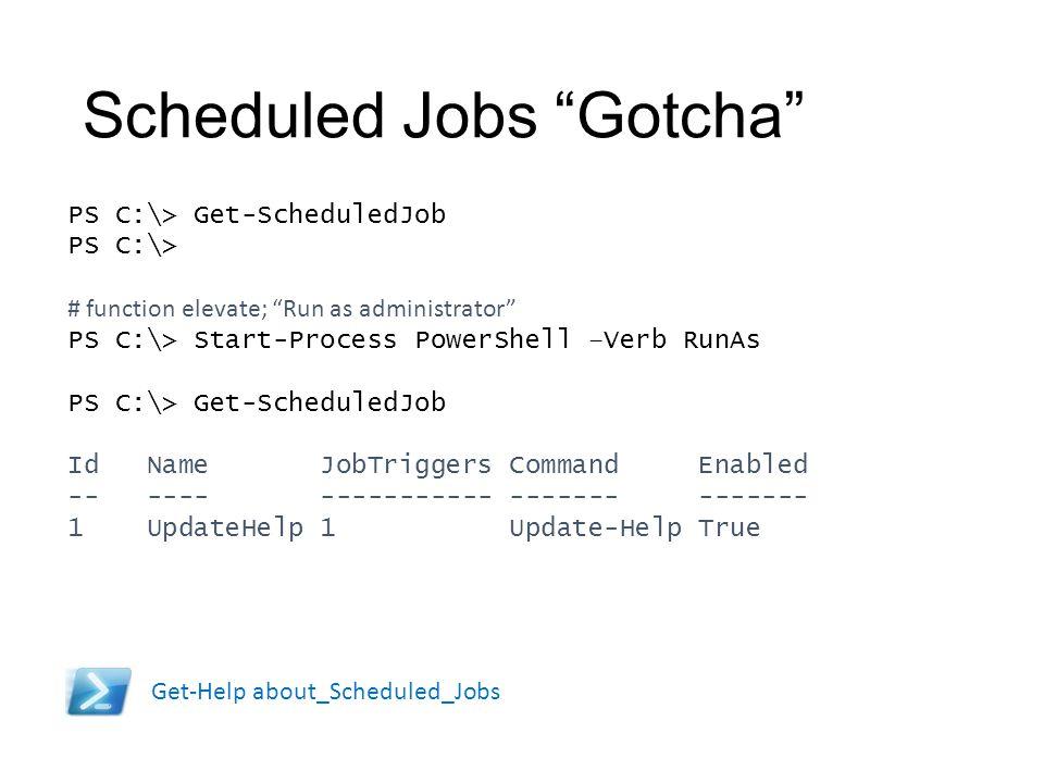 "Scheduled Jobs ""Gotcha"" PS C:\> Get-ScheduledJob PS C:\> # function elevate; ""Run as administrator"" PS C:\> Start-Process PowerShell –Verb RunAs PS C:"
