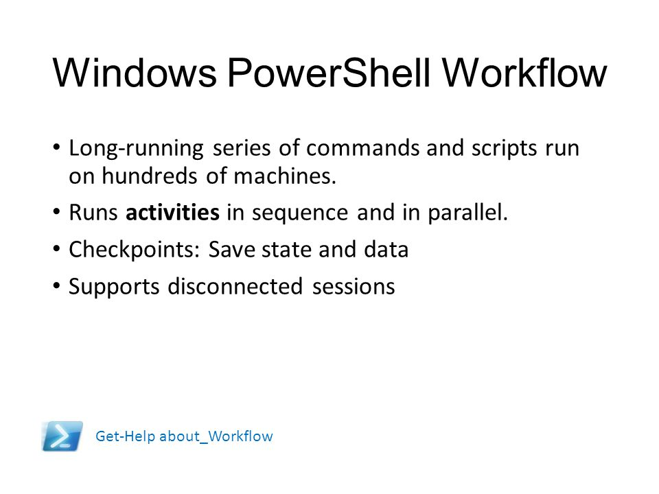 Windows PowerShell Workflow Long-running series of commands and scripts run on hundreds of machines. Runs activities in sequence and in parallel. Chec