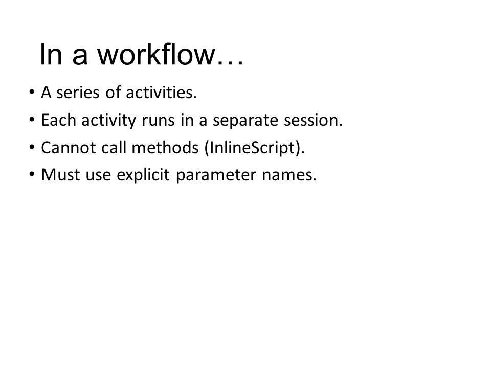 In a workflow… A series of activities. Each activity runs in a separate session. Cannot call methods (InlineScript). Must use explicit parameter names