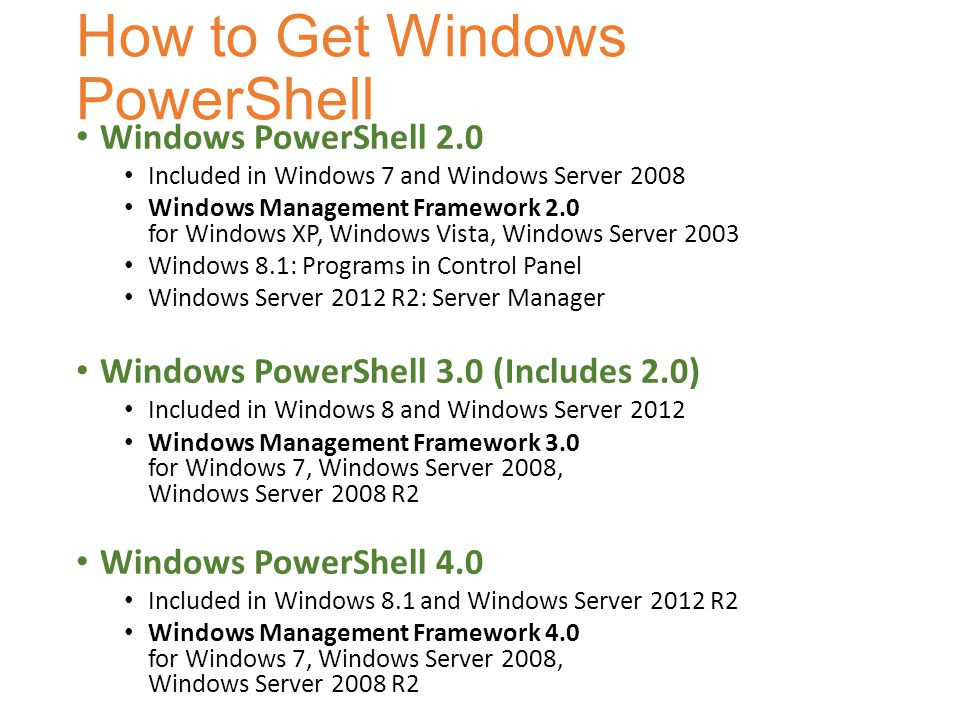 How to Get Windows PowerShell Windows PowerShell 2.0 Included in Windows 7 and Windows Server 2008 Windows Management Framework 2.0 for Windows XP, Wi