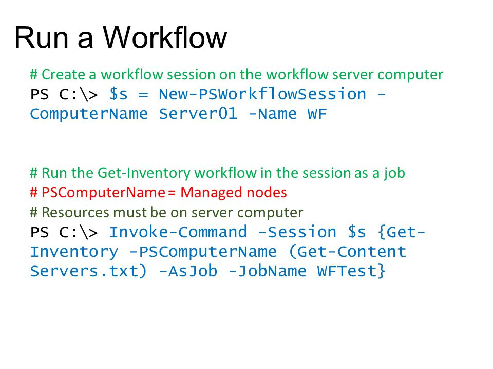 Run a Workflow # Create a workflow session on the workflow server computer PS C:\> $s = New-PSWorkflowSession - ComputerName Server01 -Name WF # Run t