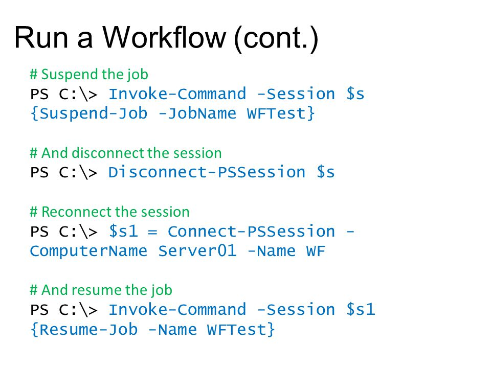 Run a Workflow (cont.) # Suspend the job PS C:\> Invoke-Command -Session $s {Suspend-Job -JobName WFTest} # And disconnect the session PS C:\> Disconn