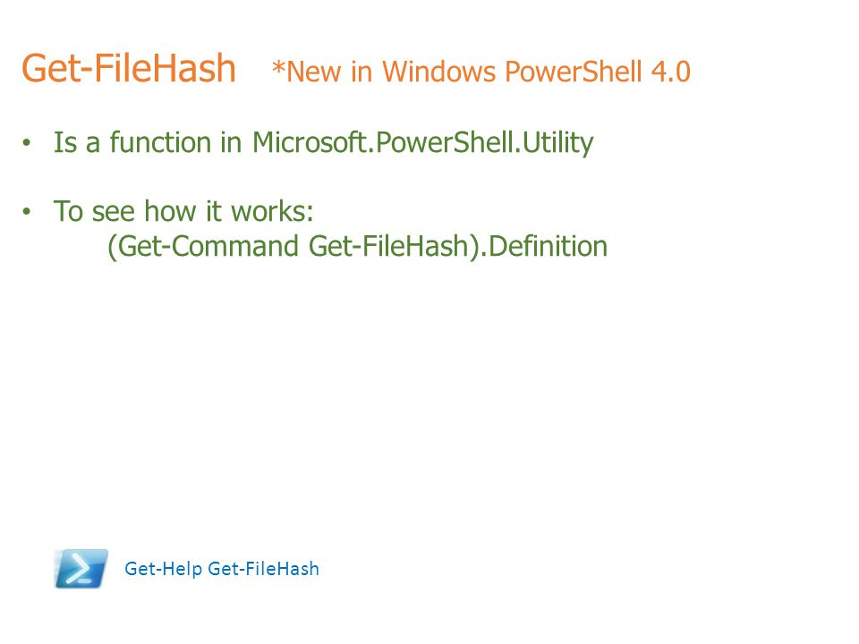 Get-FileHash *New in Windows PowerShell 4.0 Is a function in Microsoft.PowerShell.Utility To see how it works: (Get-Command Get-FileHash).Definition G