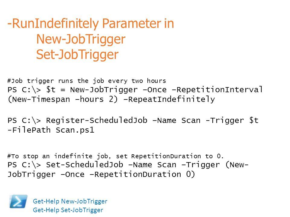 -RunIndefinitely Parameter in New-JobTrigger Set-JobTrigger #Job trigger runs the job every two hours PS C:\> $t = New-JobTrigger –Once –RepetitionInt