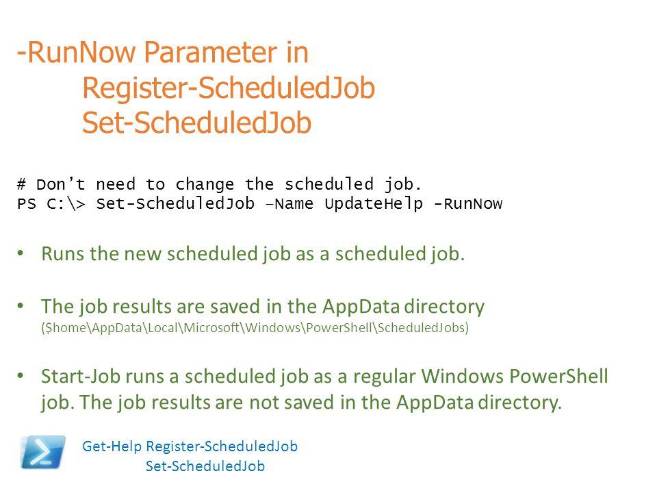 -RunNow Parameter in Register-ScheduledJob Set-ScheduledJob # Don't need to change the scheduled job. PS C:\> Set-ScheduledJob –Name UpdateHelp -RunNo