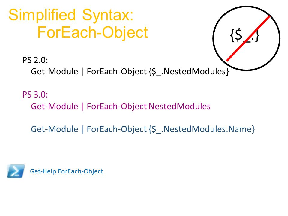 Simplified Syntax: ForEach-Object PS 2.0: Get-Module | ForEach-Object {$_.NestedModules} PS 3.0: Get-Module | ForEach-Object NestedModules Get-Module