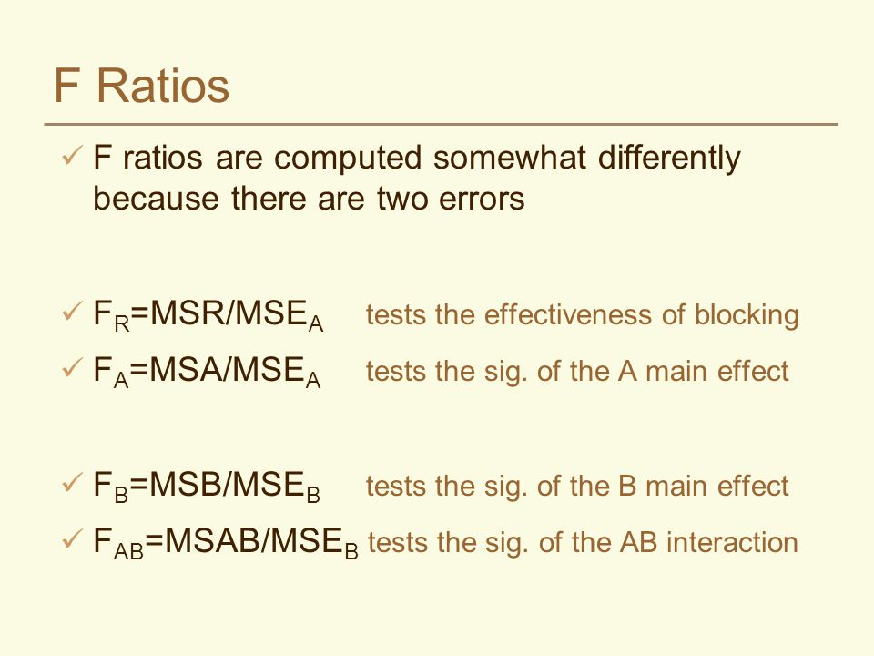 F Ratios F ratios are computed somewhat differently because there are two errors F R =MSR/MSE A tests the effectiveness of blocking F A =MSA/MSE A tes
