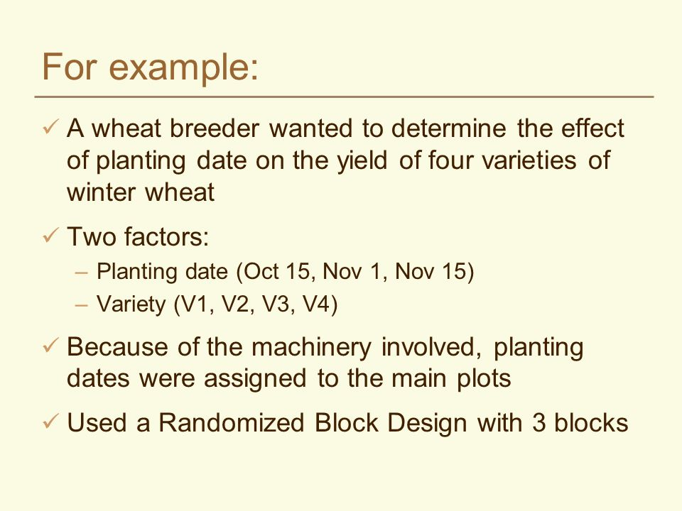 For example: A wheat breeder wanted to determine the effect of planting date on the yield of four varieties of winter wheat Two factors: –Planting dat