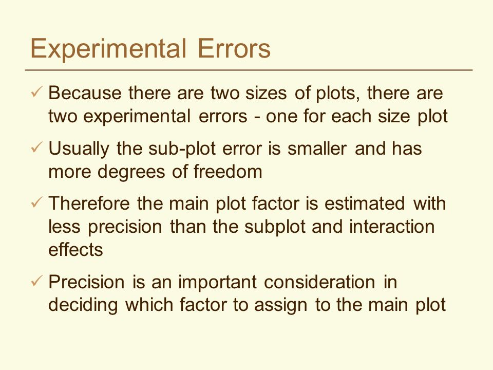 Experimental Errors Because there are two sizes of plots, there are two experimental errors - one for each size plot Usually the sub-plot error is sma