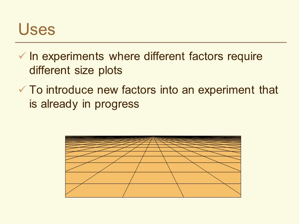 Uses In experiments where different factors require different size plots To introduce new factors into an experiment that is already in progress