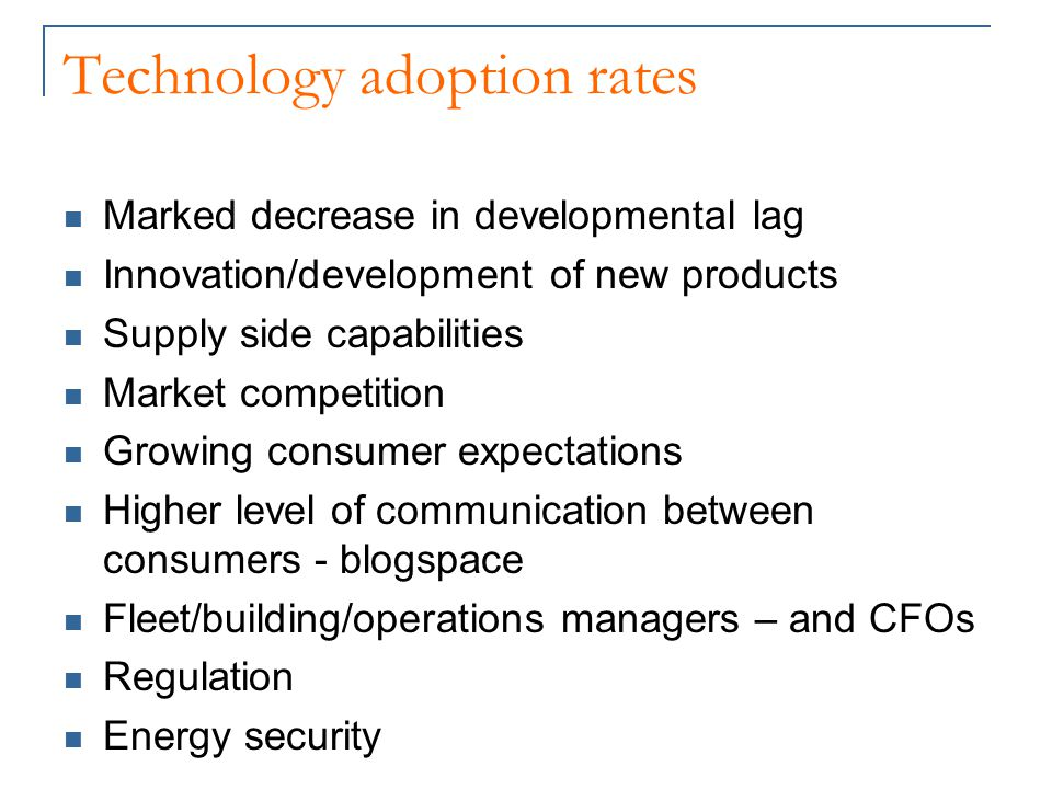 Technology adoption rates Marked decrease in developmental lag Innovation/development of new products Supply side capabilities Market competition Growing consumer expectations Higher level of communication between consumers - blogspace Fleet/building/operations managers – and CFOs Regulation Energy security