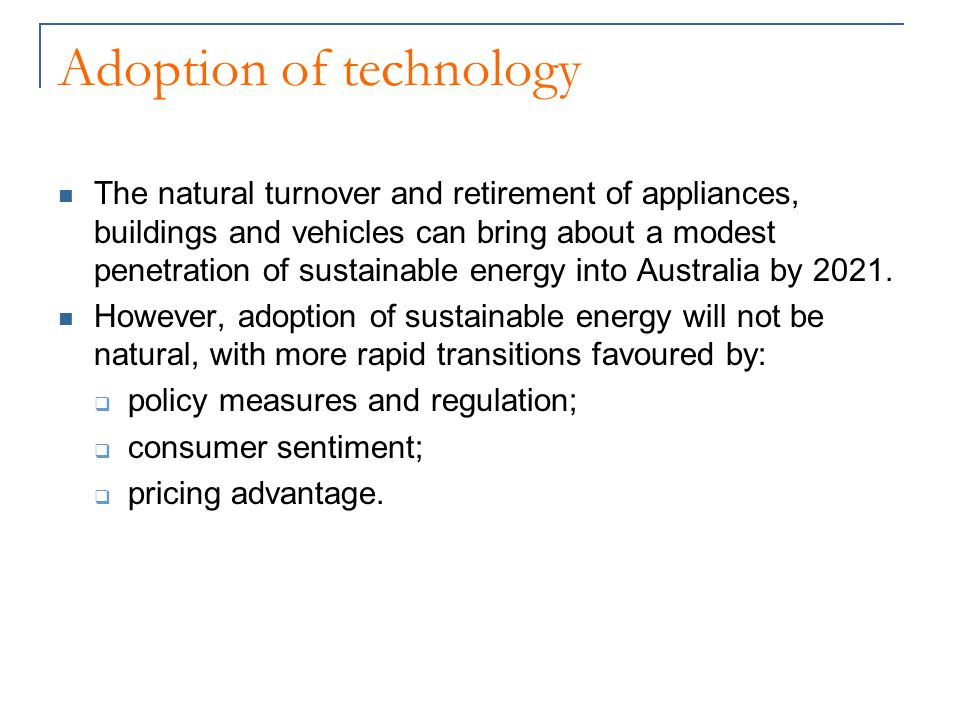 Adoption of technology The natural turnover and retirement of appliances, buildings and vehicles can bring about a modest penetration of sustainable energy into Australia by 2021.