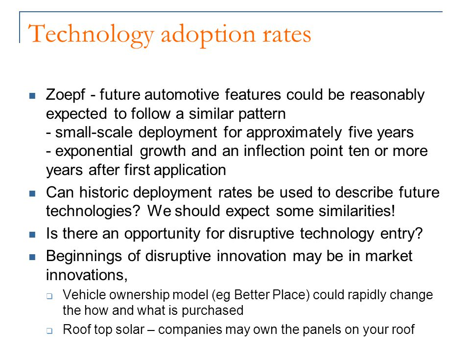 Technology adoption rates Zoepf - future automotive features could be reasonably expected to follow a similar pattern - small-scale deployment for approximately five years - exponential growth and an inflection point ten or more years after first application Can historic deployment rates be used to describe future technologies.