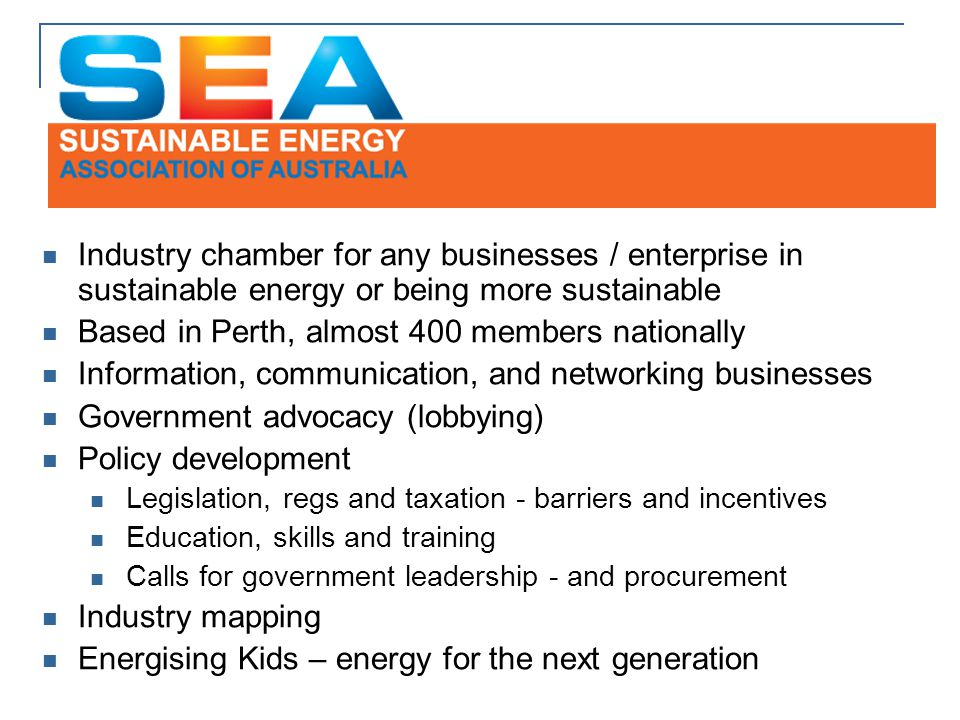 Industry chamber for any businesses / enterprise in sustainable energy or being more sustainable Based in Perth, almost 400 members nationally Information, communication, and networking businesses Government advocacy (lobbying) Policy development Legislation, regs and taxation - barriers and incentives Education, skills and training Calls for government leadership - and procurement Industry mapping Energising Kids – energy for the next generation