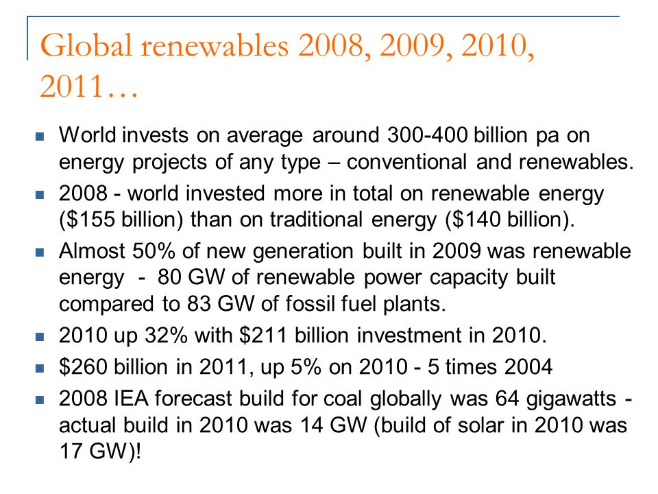Global renewables 2008, 2009, 2010, 2011… World invests on average around 300-400 billion pa on energy projects of any type – conventional and renewables.