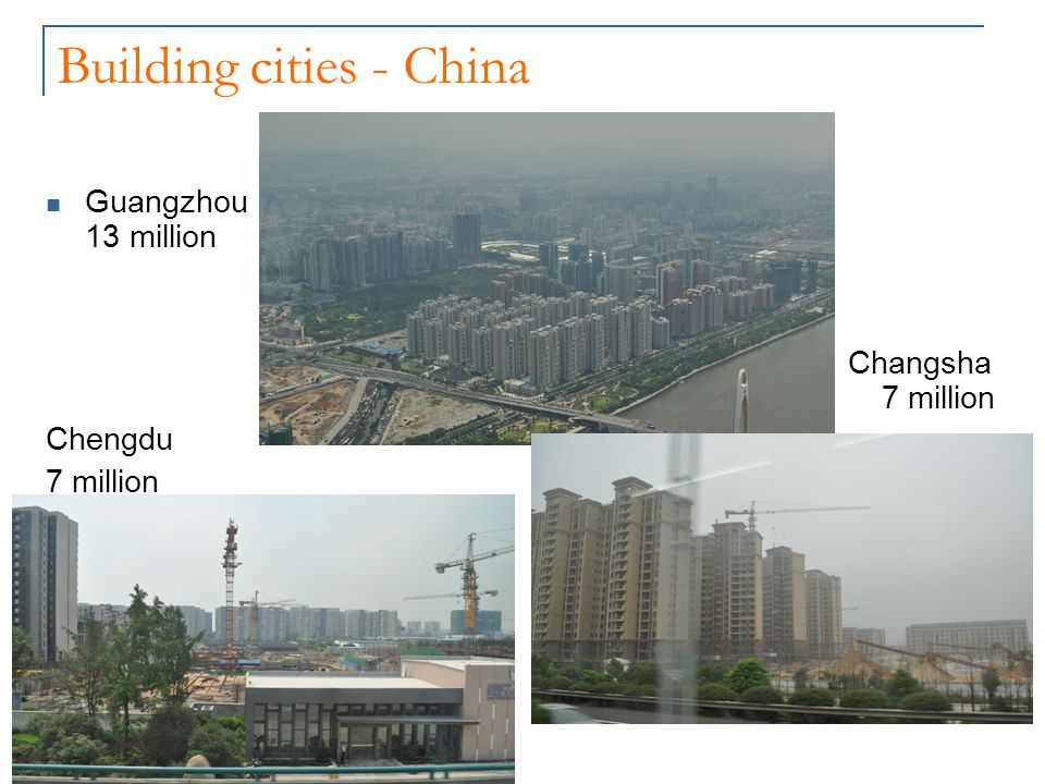 Building cities - China Guangzhou 13 million Changsha 7 million Chengdu 7 million