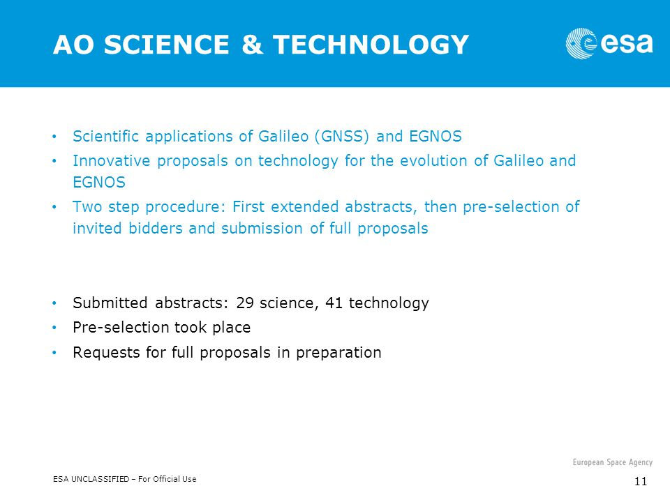 ESA UNCLASSIFIED – For Official Use 11 AO SCIENCE & TECHNOLOGY Scientific applications of Galileo (GNSS) and EGNOS Innovative proposals on technology for the evolution of Galileo and EGNOS Two step procedure: First extended abstracts, then pre-selection of invited bidders and submission of full proposals Submitted abstracts: 29 science, 41 technology Pre-selection took place Requests for full proposals in preparation