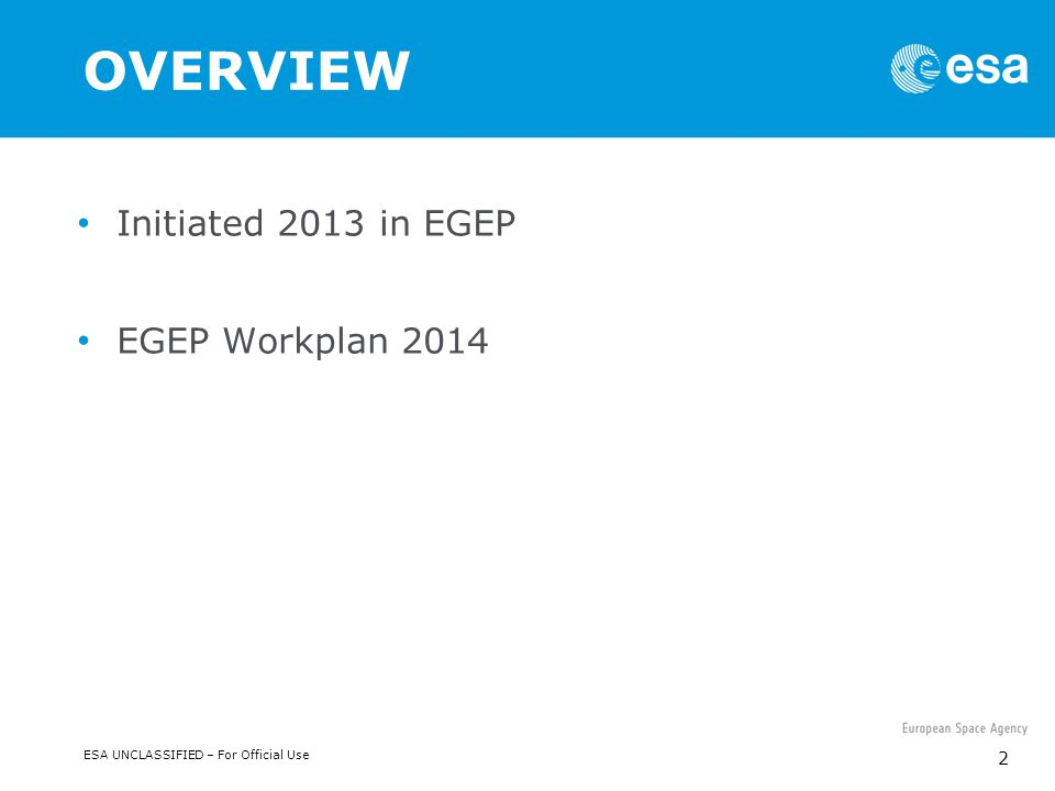 ESA UNCLASSIFIED – For Official Use 2 OVERVIEW Initiated 2013 in EGEP EGEP Workplan 2014