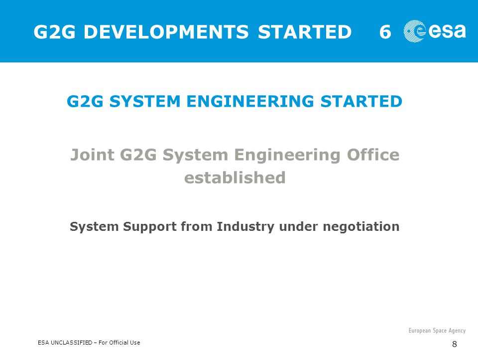 ESA UNCLASSIFIED – For Official Use 8 G2G DEVELOPMENTS STARTED 6 G2G SYSTEM ENGINEERING STARTED Joint G2G System Engineering Office established System Support from Industry under negotiation