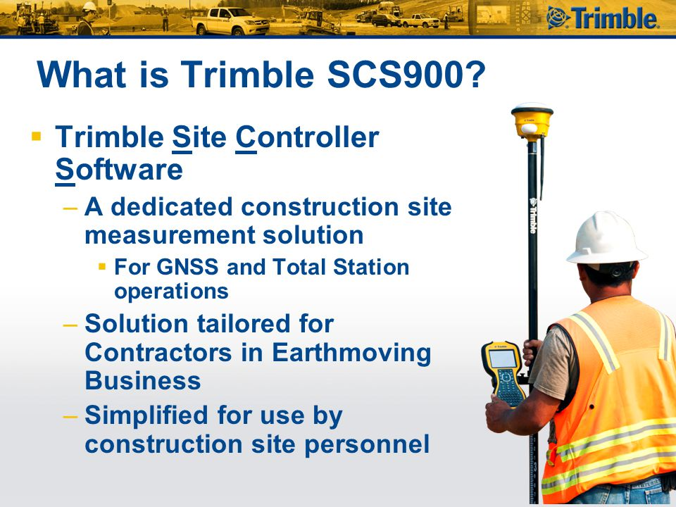Trimble SCS900  Delivers a solution for all construction site positioning requirements –Site control checking and setup –Site measurements and as- builts –Site stakeout –Design queries and checks –Support, monitor and validate machine control operations