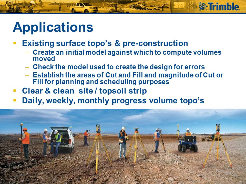 Applications  Stockpile & borrow pit volume topo's  Surface areas, areas and lengths/distances  Subgrade grade and material thickness checks  Location of utilities for as built records  Completed / As-built measurements