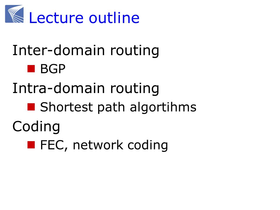 Lecture outline Inter-domain routing BGP Intra-domain routing Shortest path algortihms Coding FEC, network coding