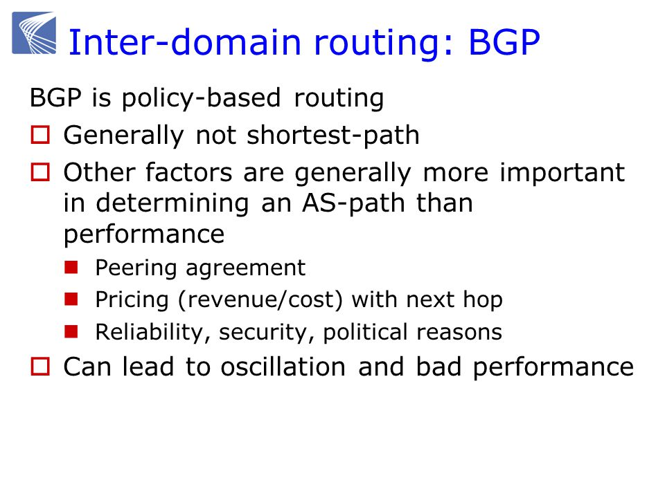 Inter-domain routing: BGP BGP is policy-based routing  Generally not shortest-path  Other factors are generally more important in determining an AS-path than performance Peering agreement Pricing (revenue/cost) with next hop Reliability, security, political reasons  Can lead to oscillation and bad performance
