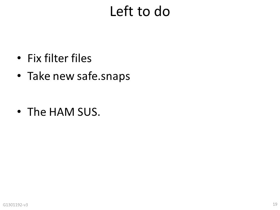 Left to do Fix filter files Take new safe.snaps The HAM SUS. G1301192-v3 19