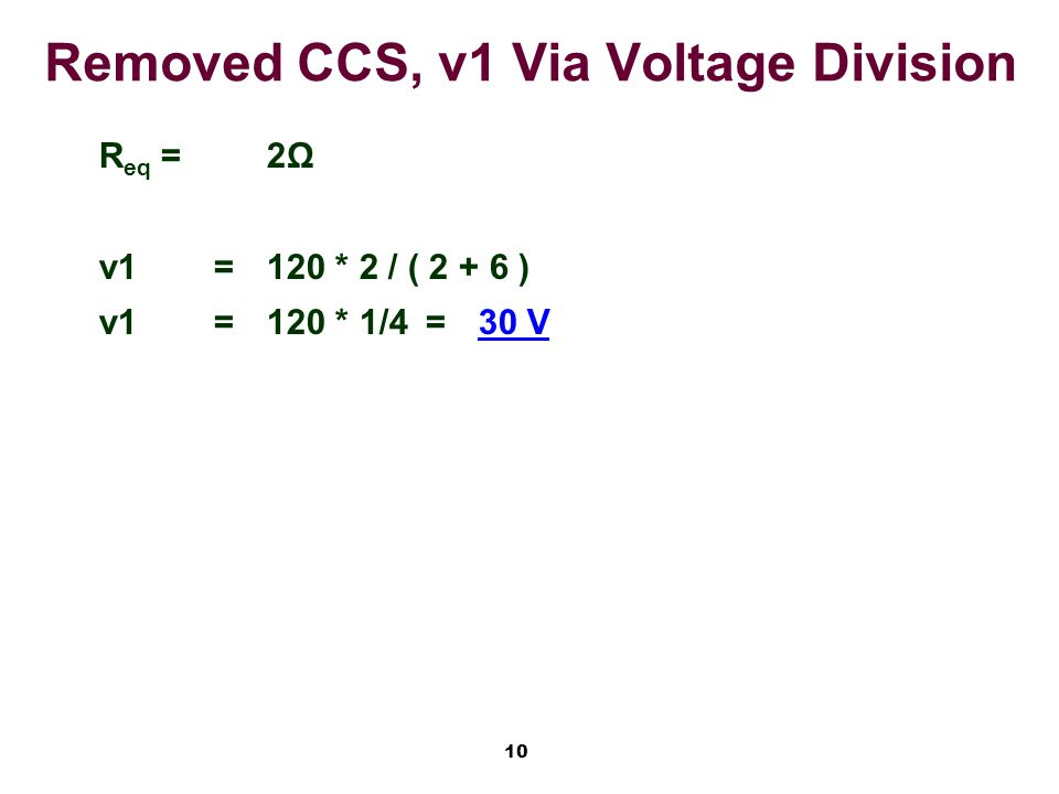 10 Removed CCS, v1 Via Voltage Division R eq =2Ω v1=120 * 2 / ( 2 + 6 ) v1=120 * 1/4=30 V