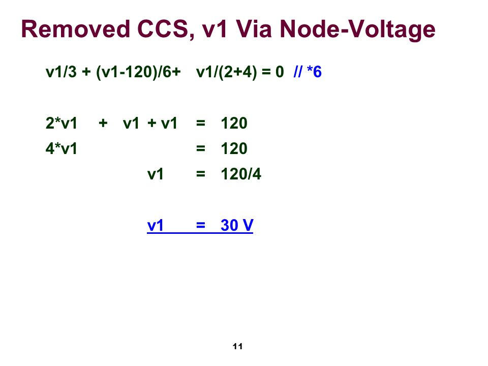 11 Removed CCS, v1 Via Node-Voltage v1/3 + (v1-120)/6+v1/(2+4) = 0// *6 2*v1+v1+ v1=120 4*v1=120 v1=120/4 v1=30 V