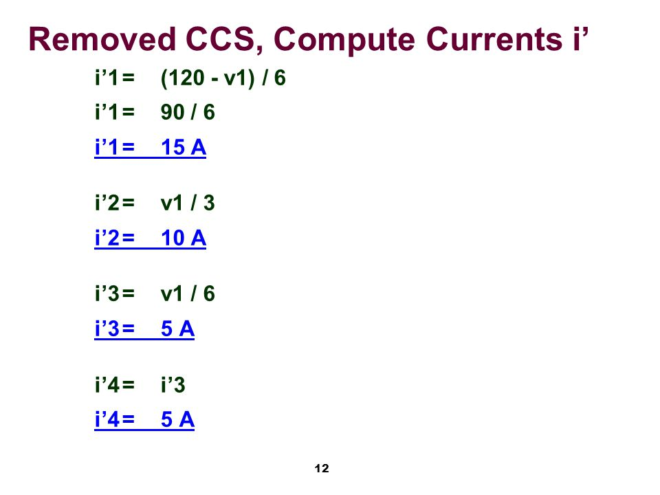 12 Removed CCS, Compute Currents i' i'1=(120 - v1) / 6 i'1=90 / 6 i'1=15 A i'2=v1 / 3 i'2=10 A i'3=v1 / 6 i'3=5 A i'4=i'3 i'4=5 A