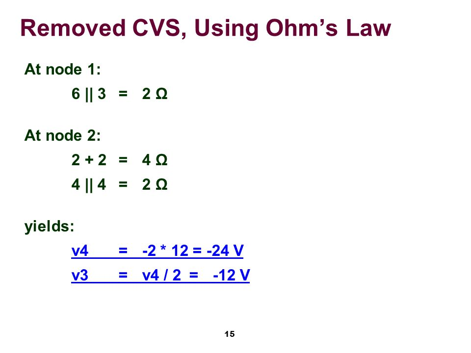 15 Removed CVS, Using Ohm's Law At node 1: 6 || 3=2 Ω At node 2: 2 + 2=4 Ω 4 || 4=2 Ω yields: v4=-2 * 12 = -24 V v3=v4 / 2=-12 V