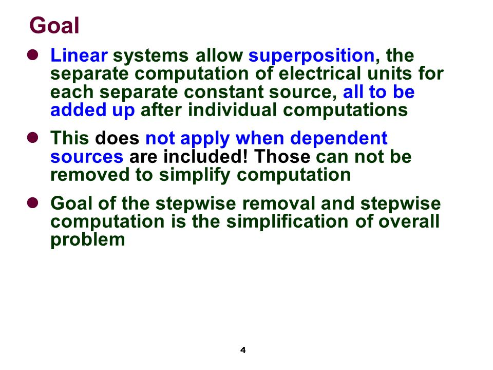 4 Goal Linear systems allow superposition, the separate computation of electrical units for each separate constant source, all to be added up after individual computations This does not apply when dependent sources are included.