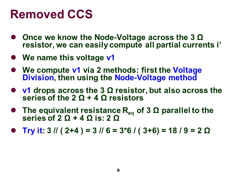 9 Once we know the Node-Voltage across the 3 Ω resistor, we can easily compute all partial currents i' We name this voltage v1 We compute v1 via 2 methods: first the Voltage Division, then using the Node-Voltage method v1 drops across the 3 Ω resistor, but also across the series of the 2 Ω + 4 Ω resistors The equivalent resistance R eq of 3 Ω parallel to the series of 2 Ω + 4 Ω is: 2 Ω Try it: 3 // ( 2+4 ) = 3 // 6 = 3*6 / ( 3+6) = 18 / 9 = 2 Ω