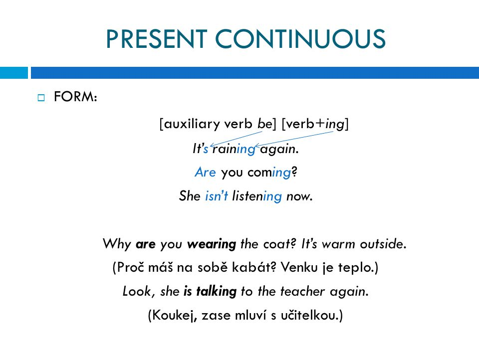 PRESENT CONTINUOUS  FORM: [auxiliary verb be] [verb+ing] It's raining again.