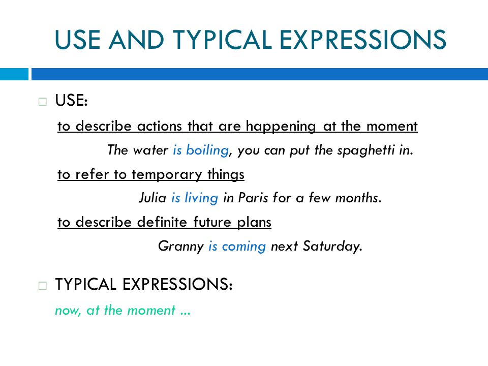 USE AND TYPICAL EXPRESSIONS  USE: to describe actions that are happening at the moment The water is boiling, you can put the spaghetti in.