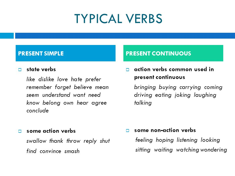 TYPICAL VERBS  state verbs like dislike love hate prefer remember forget believe mean seem understand want need know belong own hear agree conclude  some action verbs swallow thank throw reply shut find convince smash  action verbs common used in present continuous bringing buying carrying coming driving eating joking laughing talking  some non-action verbs feeling hoping listening looking sitting waiting watching wondering PRESENT SIMPLEPRESENT CONTINUOUS
