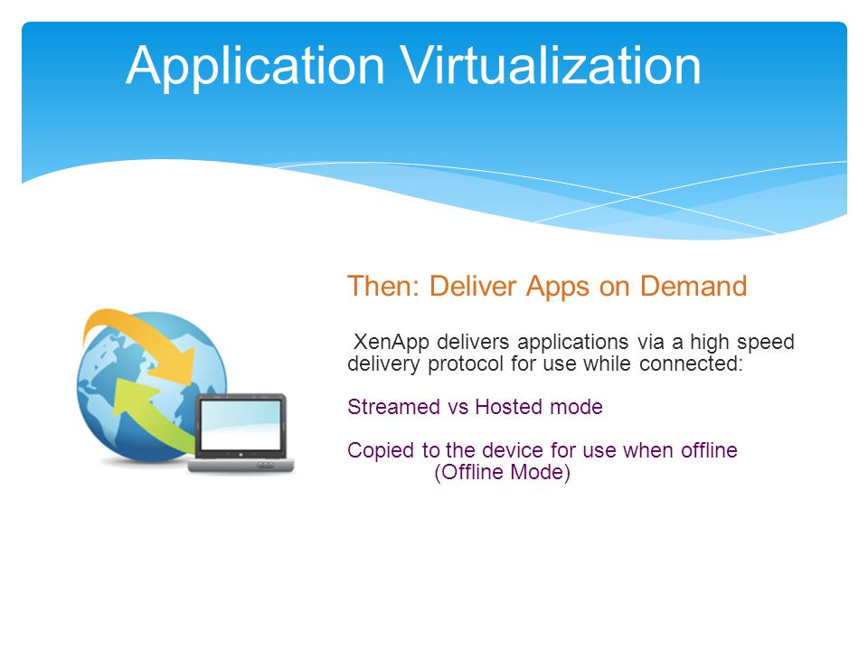 Application Virtualization Then: Deliver Apps on Demand XenApp delivers applications via a high speed delivery protocol for use while connected: Streamed vs Hosted mode Copied to the device for use when offline (Offline Mode)