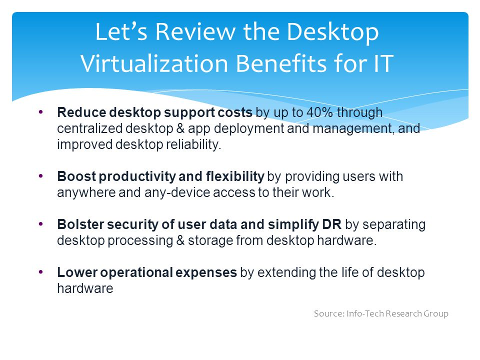 Let's Review the Desktop Virtualization Benefits for IT Reduce desktop support costs by up to 40% through centralized desktop & app deployment and management, and improved desktop reliability.