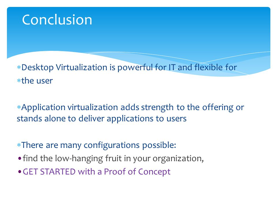  Desktop Virtualization is powerful for IT and flexible for  the user  Application virtualization adds strength to the offering or stands alone to deliver applications to users  There are many configurations possible: find the low-hanging fruit in your organization, GET STARTED with a Proof of Concept Conclusion