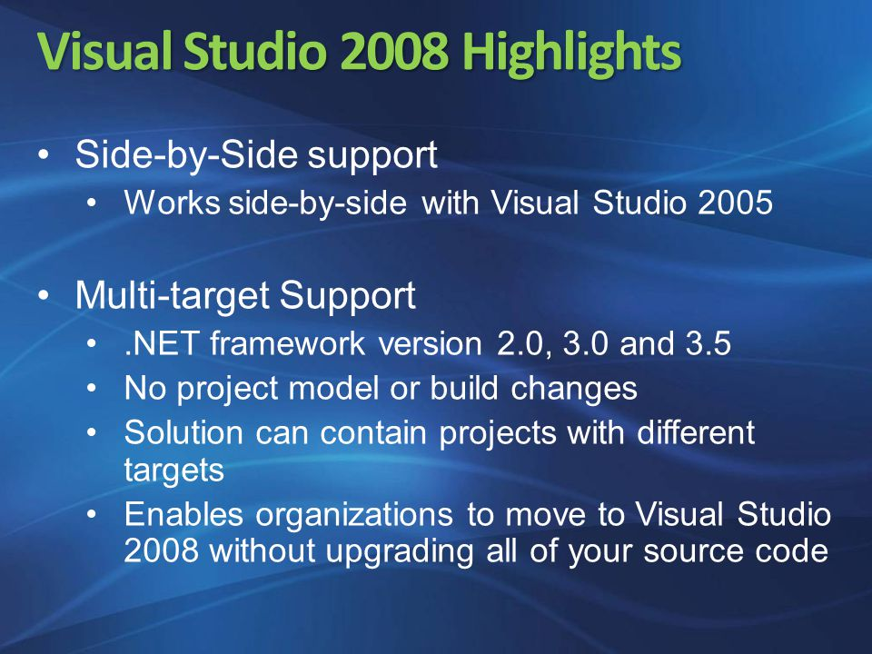 Visual Studio 2008 Highlights Side-by-Side support Works side-by-side with Visual Studio 2005 Multi-target Support.NET framework version 2.0, 3.0 and 3.5 No project model or build changes Solution can contain projects with different targets Enables organizations to move to Visual Studio 2008 without upgrading all of your source code