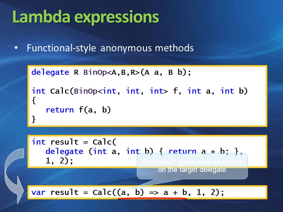 Lambda expressions Functional-style anonymous methods delegate R BinOp (A a, B b); int Calc(BinOp f, int a, int b) { return f(a, b) } int result = Calc( delegate (int a, int b) { return a + b; }, 1, 2); var result = Calc((a, b) => a + b, 1, 2); Parameter types inferred based on the target delegate