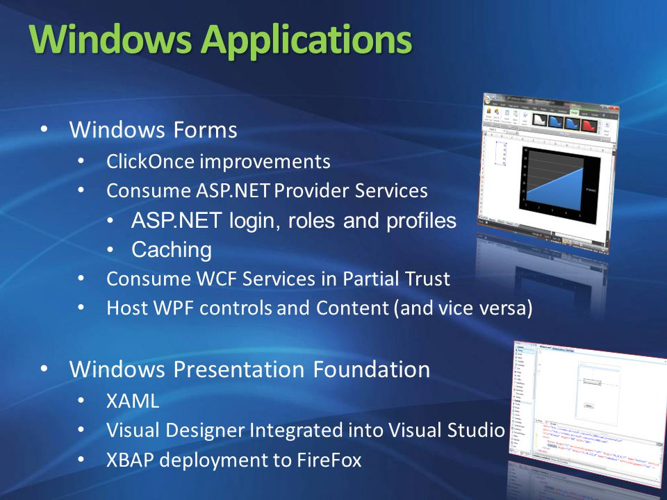 Windows Applications Windows Forms ClickOnce improvements Consume ASP.NET Provider Services ASP.NET login, roles and profiles Caching Consume WCF Services in Partial Trust Host WPF controls and Content (and vice versa) Windows Presentation Foundation XAML Visual Designer Integrated into Visual Studio XBAP deployment to FireFox
