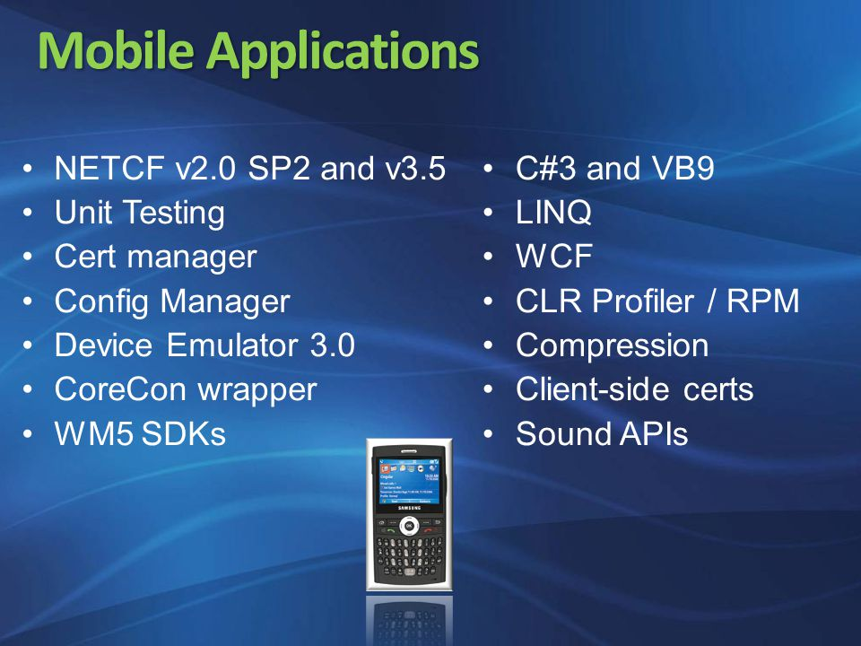 Mobile Applications NETCF v2.0 SP2 and v3.5 Unit Testing Cert manager Config Manager Device Emulator 3.0 CoreCon wrapper WM5 SDKs C#3 and VB9 LINQ WCF CLR Profiler / RPM Compression Client-side certs Sound APIs
