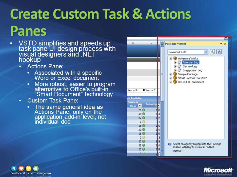 Create Custom Task & Actions Panes VSTO simplifies and speeds up task pane UI design process with visual designers and.NET hookup Actions Pane: Associated with a specific Word or Excel document More robust, easier to program alternative to Office's built-in Smart Document technology Custom Task Pane: The same general idea as Actions Pane, only on the application add-in level, not individual doc