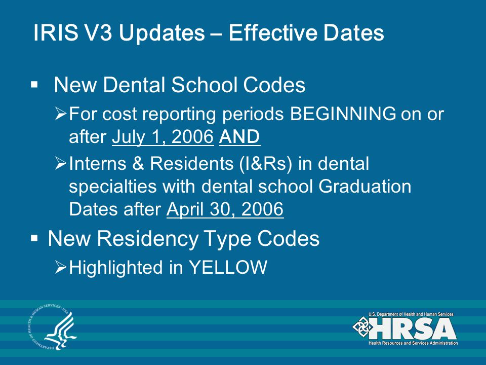 IRIS V3 Updates – Effective Dates  New Dental School Codes  For cost reporting periods BEGINNING on or after July 1, 2006 AND  Interns & Residents (I&Rs) in dental specialties with dental school Graduation Dates after April 30, 2006  New Residency Type Codes  Highlighted in YELLOW