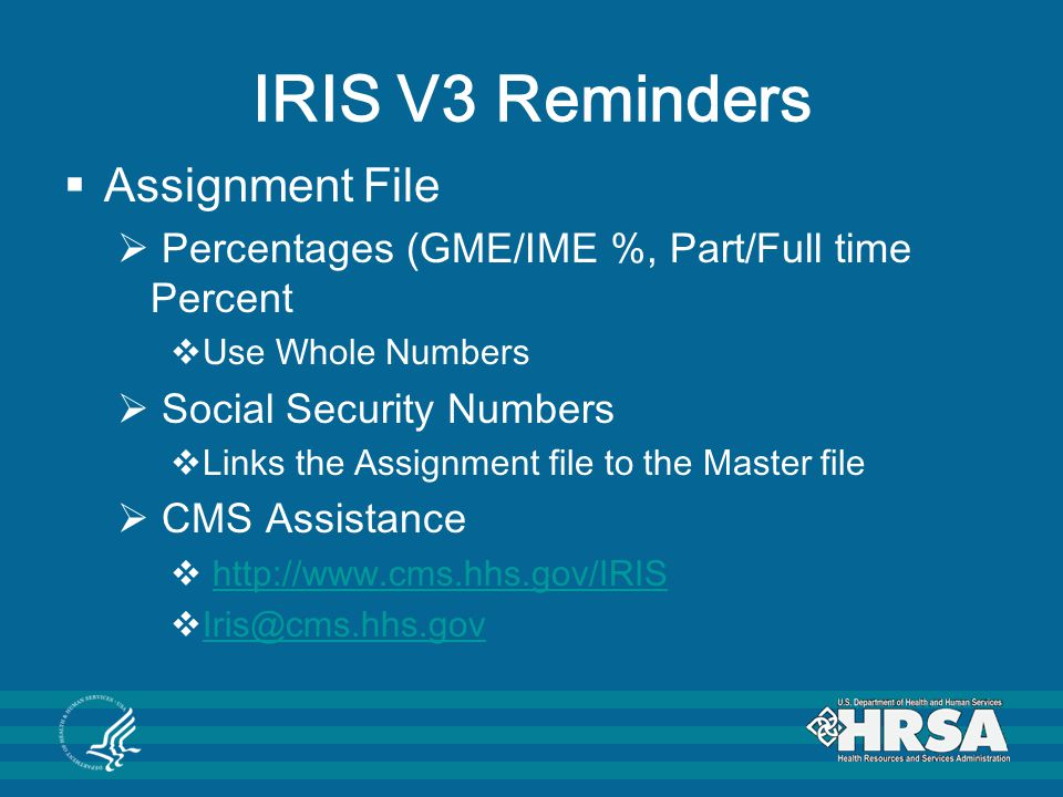 IRIS V3 Reminders  Assignment File  Percentages (GME/IME %, Part/Full time Percent  Use Whole Numbers  Social Security Numbers  Links the Assignment file to the Master file  CMS Assistance  http://www.cms.hhs.gov/IRIShttp://www.cms.hhs.gov/IRIS  Iris@cms.hhs.gov Iris@cms.hhs.gov